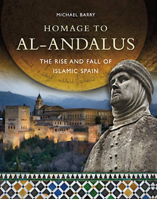Homage to Al-Andalus: The Rise and Fall of Islamic Spain by Michael B. Barry