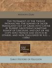 The Testament of the Twelue Patriarches the Sonnes of Iacob Translated Out of Greek Into Latine by Robert Grosthead Sometime Bishop of Lincolne, and Out of His Copy Into French and Dutch by Others, and Now Englished by A.G. ... (1606) by Anthony Gilby (Paperback / softback, 2010)