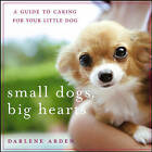 Small Dogs, Big Hearts: A Guide to Caring for Your Little Dog by Darlene Arden (Paperback, 2006)