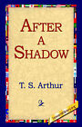 After a Shadow by T S Arthur (Hardback, 2006)