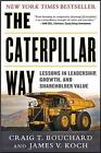 The Caterpillar Way: Lessons in Leadership, Growth, and Shareholder Value by James E. Koch, Craig Bouchard (Hardback, 2013)