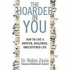 The Hoarder in You : How to Live a Happier, Healthier, Uncluttered Life by Robin Zasio (2012, Paperback)