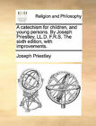 A Catechism for Children, and Young Persons. by Joseph Priestley, LL.D. F.R.S. the Sixth Edition, with Improvements. by Joseph Priestley (Paperback / softback, 2010)