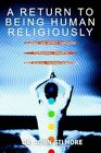 a Return to Being Human Religiously Living The Spirit Through Personal Growth an