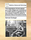 The Imposition of Inoculation as a Duty Religiously Considered in a Leter [Sic] to a Gentleman in the Country Inclin'd to Admit It. [Eleven Lines of Scripture Texts]. by Samuel Grainger (Paperback / softback, 2010)