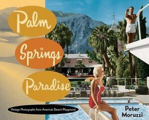 Palm Springs Paradise Vintage Photographs From America S Desert Playground By Peter Moruzzi 2017 Hardcover
