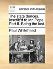 The State Dunces. Inscrib'd to Mr. Pope. Part II. Being the Last. by Paul Whitehead (Paperback / softback, 2010)