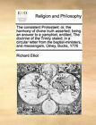 The Consistent Protestant: Or, the Harmony of Divine Truth Asserted; Being an Answer to a Pamphlet, Entitled, the Doctrine of the Trinity Stated; In a Circular Letter from the Baptist-Ministers, and Messengers, Olney, Bucks, 1776 by Richard Elliot (Paperback / softback, 2010)
