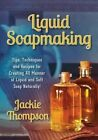 Liquid Soapmaking: Tips, Techniques and Recipes for Creating All Manner of Liquid and Soft Soap Naturally! by Jackie Thompson (Paperback / softback, 2014)