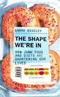 The Shape We're In: How Junk Food and Diets are Shortening Our Lives by Sarah Boseley (Paperback, 2014)