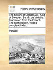 The History of Charles XII. King of Sweden. by Mr. de Voltaire. Translated from the French. the Sixth Edition. with a Compleat Index. by Voltaire (Paperback / softback, 2010)
