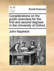 Considerations on the Public Exercises for the First and Second Degrees in the University of Oxford. by John Napleton (Paperback / softback, 2010)
