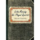 In the Morning We Played Quartet: Diary of a Young Czechoslovak, 1945-1948 by Vaclav Polivka (Hardback, 2014)