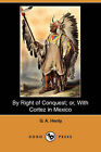 By Right of Conquest; Or, with Cortez in Mexico (Illustrated Edition) (Dodo Press) by G A Henty (Paperback / softback, 2007)