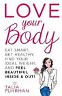 Love Your Body: Eat Smart, Get Healthy, Find Your Ideal Weight, and Feel Beautiful Inside & Out! by Talia Fuhrman (Paperback / softback, 2014)