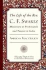 The Life of the REV. C. F. Swartz: Missionary at Trichinopoly and Tanjore in India by American Tract Society (Paperback / softback, 2012)