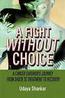 A Fight Without Choice: A Cancer Survivor's Journey from Shock to Treatment to Recovery by Udaya Shankar (Paperback / softback, 2008)