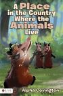 A Place in the Country Where the Animals Live by Alpha Covington (Paperback / softback, 2013)