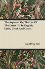 The Aspirate or Use Letter 'h' in English Latin Gr by Hill Geoffrey -paperback