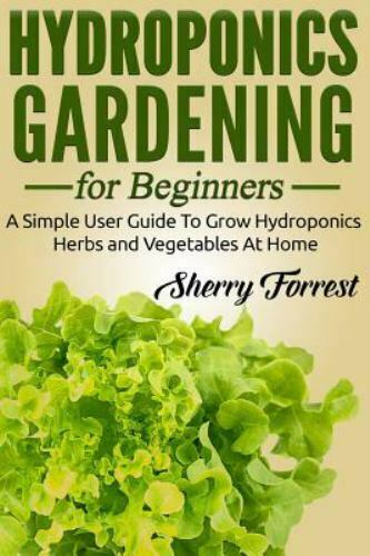 Hydroponics Gardening for Beginners : A Simple User Guide to