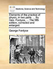 Elements of the Practice of Physic, in Two Parts. ... by Geo. Fordyce, ... the Fifth Edition, Corrected and Enlarged. by George Fordyce (Paperback / softback, 2010)