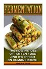 Fermentation: The Advantages of Rotten Food and Its Effect on Human Health: (Fermentation, Canning, Preserving, Healthy Recipes, Recipes for Weight Loss, Diet, Healthy Living, Clean Eating) by Karla R Davis (Paperback / softback, 2015)