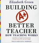 Building a Better Teacher: How Teaching Works (and How to Teach It to Everyone) by Elizabeth Green (CD-Audio, 2015)