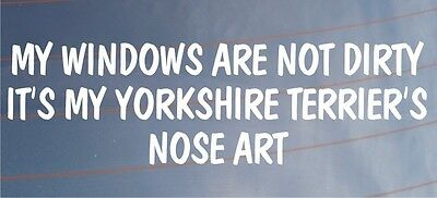 MY WINDOWS ARE NOT DIRTY IT'S MY YORKSHIRE TERRIER'S NOSE ART Car Dog Sticker
