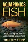 Aquaponics Fish: Best Fish Species for Aquaponic Gardening by Timothy Tripp (Paperback / softback, 2014)
