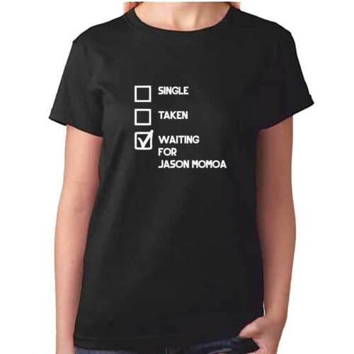 Ladies Single Taken Waiting For JASON MOMOA Tshirt Fan Top T Shirt Clothing