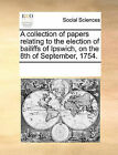 A Collection of Papers Relating to the Election of Bailiffs of Ipswich, on the 8th of September, 1754. by Multiple Contributors (Paperback / softback, 2010)