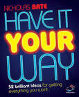 Have it Your Way: 52 Brilliant Ideas for Getting Everything You Want by Nicholas Bate (Paperback, 2008)