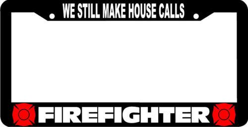 WE STILL MAKE HOUSE CALLS FIREFIGHTER FIRE FIGHTER License Plate Frame