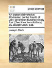 An Oration Delivered at Rochester; On the Fourth of July, Seventeen Hundred Ninety Four. [Two Lines from Addison] by Joseph Clark, Esq. by Joseph Clark (Paperback / softback, 2010)