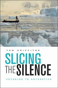 Slicing the Silence: Voyaging to Antarctica by Tom Griffiths Hardback Book The