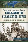 Frontier History Along Idaho's Clearwater River: Pioneers, Miners & Lumberjacks by John Bradbury (Paperback / softback, 2014)