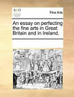 An Essay on Perfecting the Fine Arts in Great Britain and in Ireland. by Multiple Contributors (Paperback / softback, 2010)