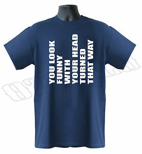 You Look Funny When Your Head Turned That Way Funny Mens T-Shirt S-XXL Sizes