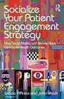 Socialize Your Patient Engagement Strategy: How Social Media and Mobile Apps Can Boost Health Outcomes by John Mack, Letizia Affinito (Hardback, 2015)