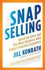 Snap Selling: Speed Up Sales and Win More Business with Today's Frazzled Customers by Jill Konrath (Paperback, 2012)