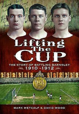 Lifting the Cup: The Story of Battling Barnsley, 1910-12 by David Wood, Mark...