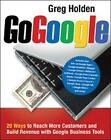 Go Google: 20 Ways to Reach More Customers and Build Revenue with Google Business Tools by Greg Holden (Paperback, 2008)