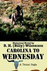 Carolina to Wednesday a Texas Saga by B H Wilcoxson 9780595374465
