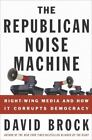 The Republican Noise Machine : Right-Wing Media and How It Corrupts Democracy by David Brock (2004, Hardcover)