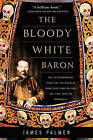 Bloody White Baron: The Extraordinary Story of the Russian Nobleman Who Became the Last Khan of Mongolia by James Palmer (Paperback, 2011)