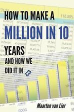 How to Make a Million in 10 Years : And How We Did It In 13 by Maarten Van...