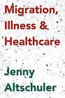 Migration, Illness and Healthcare by Jenny Altschuler (Paperback, 2016)