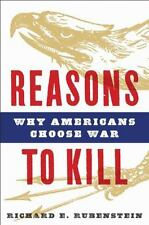Reasons to Kill: Why Americans Choose War Rubenstein, Richard E. Hardcover