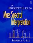 A Beginner's Guide to Mass Spectral Interpretation by Terrence Allan Lee (Paperback, 1998)