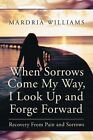 When Sorrows Come My Way, I Look Up and Forge Forward: Recovery from Pain and Sorrows by Mardria Williams (Paperback / softback, 2013)